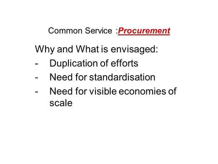 Common Service :Procurement Why and What is envisaged: -Duplication of efforts -Need for standardisation -Need for visible economies of scale.