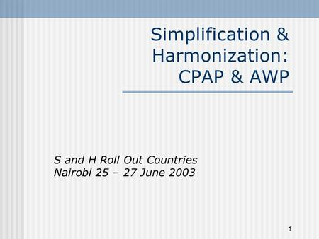 1 Simplification & Harmonization: CPAP & AWP S and H Roll Out Countries Nairobi 25 – 27 June 2003.