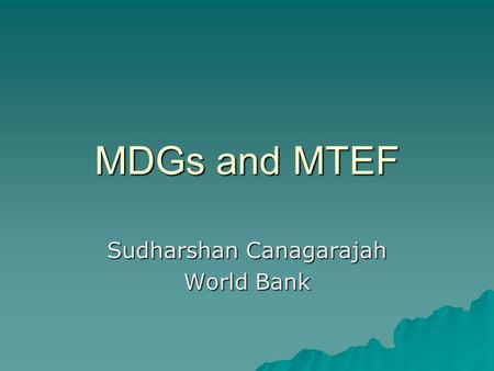 MDGs and MTEF Sudharshan Canagarajah World Bank. Background MDGs are requiring additional efforts in improving planning, budgeting and policy reforms.
