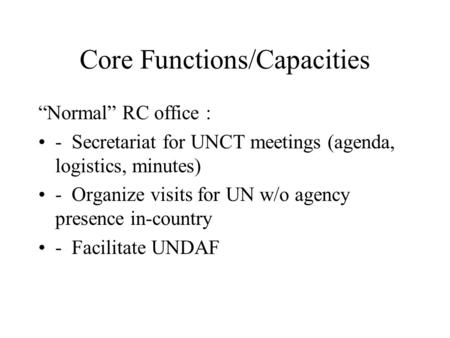 Core Functions/Capacities Normal RC office : - Secretariat for UNCT meetings (agenda, logistics, minutes) - Organize visits for UN w/o agency presence.