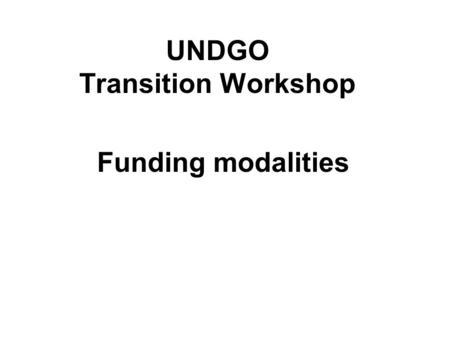 UNDGO Transition Workshop Funding modalities. FUNDING A UNCT TRANSITION STRATEGY 1) Various channels -Multi-Donor Trust Funds -Transitional Appeals -Peacebuilding.
