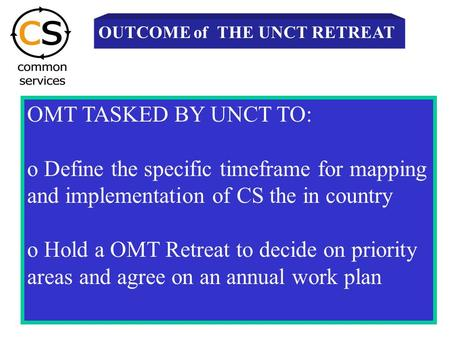 OMT TASKED BY UNCT TO: o Define the specific timeframe for mapping and implementation of CS the in country o Hold a OMT Retreat to decide on priority areas.