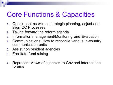 Core Functions & Capacities 1. Operational as well as strategic planning, adjust and align CC Processes 2. Taking forward the reform agenda 3. Information.
