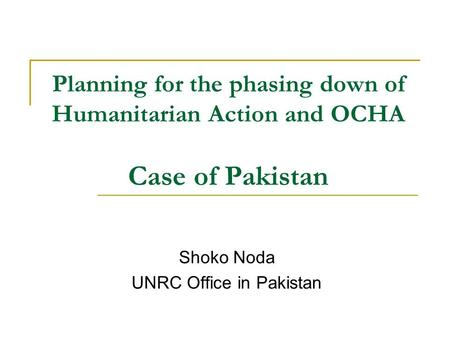 Planning for the phasing down of Humanitarian Action and OCHA Case of Pakistan Shoko Noda UNRC Office in Pakistan.