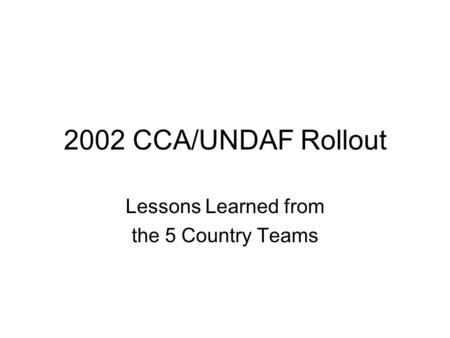 2002 CCA/UNDAF Rollout Lessons Learned from the 5 Country Teams.