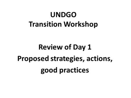 UNDGO Transition Workshop Review of Day 1 Proposed strategies, actions, good practices.