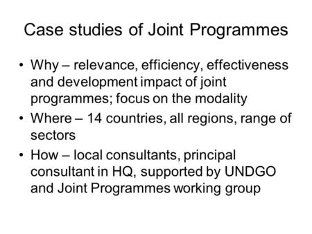 Case studies of Joint Programmes Why – relevance, efficiency, effectiveness and development impact of joint programmes; focus on the modality Where – 14.