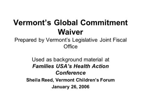 Vermonts Global Commitment Waiver Prepared by Vermonts Legislative Joint Fiscal Office Used as background material at Families USAs Health Action Conference.