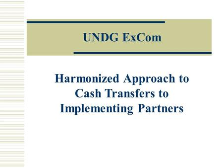 Harmonized Approach to Cash Transfers to Implementing Partners UNDG ExCom.