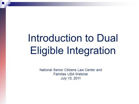 Introduction to Dual Eligible Integration National Senior Citizens Law Center and Families USA Webinar July 13, 2011.