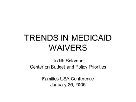 TRENDS IN MEDICAID WAIVERS Judith Solomon Center on Budget and Policy Priorities Families USA Conference January 26, 2006.