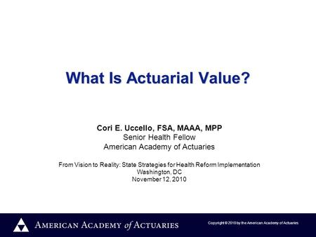 Copyright © 2010 by the American Academy of Actuaries What Is Actuarial Value? Cori E. Uccello, FSA, MAAA, MPP Senior Health Fellow American Academy of.