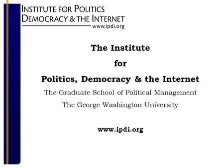 The Institute for Politics, Democracy & the Internet The Graduate School of Political Management The George Washington University www.ipdi.org.