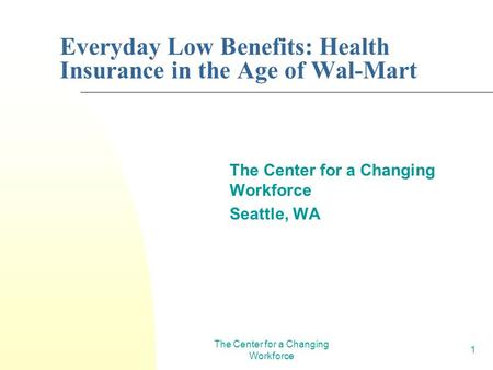 The Center for a Changing Workforce 1 Everyday Low Benefits: Health Insurance in the Age of Wal-Mart The Center for a Changing Workforce Seattle, WA.