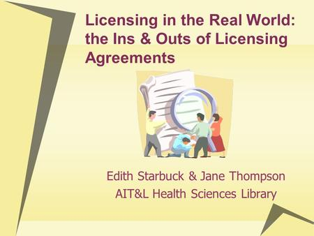 Licensing in the Real World: the Ins & Outs of Licensing Agreements Edith Starbuck & Jane Thompson AIT&L Health Sciences Library.