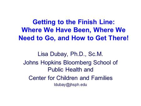 Lisa Dubay, Ph.D., Sc.M. Johns Hopkins Bloomberg School of Public Health and Center for Children and Families Getting to the Finish Line: