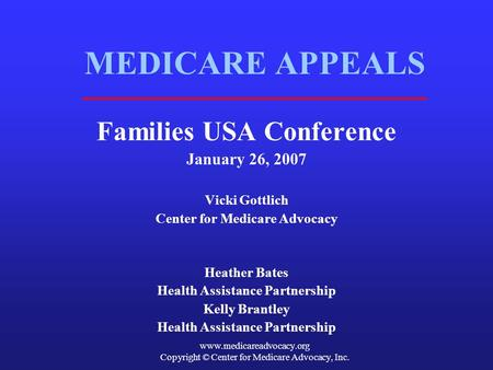 Www.medicareadvocacy.org Copyright © Center for Medicare Advocacy, Inc. MEDICARE APPEALS Families USA Conference January 26, 2007 Vicki Gottlich Center.