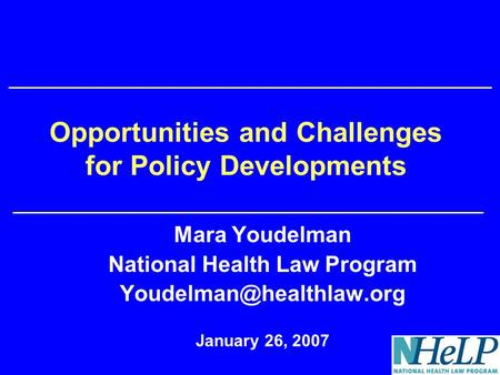Opportunities and Challenges for Policy Developments Mara Youdelman National Health Law Program January 26, 2007.