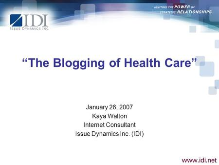 The Blogging of Health Care January 26, 2007 Kaya Walton Internet Consultant Issue Dynamics Inc. (IDI)