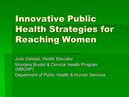 Innovative Public Health Strategies for Reaching Women Julie Galstad, Health Educator Montana Breast & Cervical Health Program (MBCHP) Department of Public.