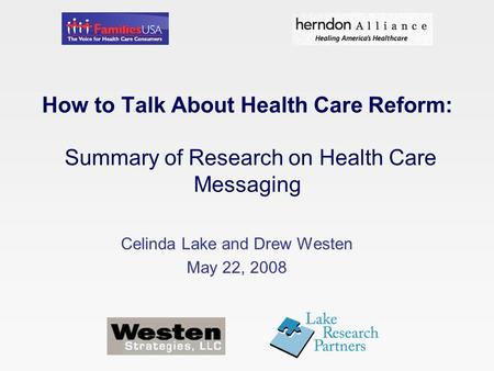 How to Talk About Health Care Reform: Summary of Research on Health Care Messaging Celinda Lake and Drew Westen May 22, 2008.