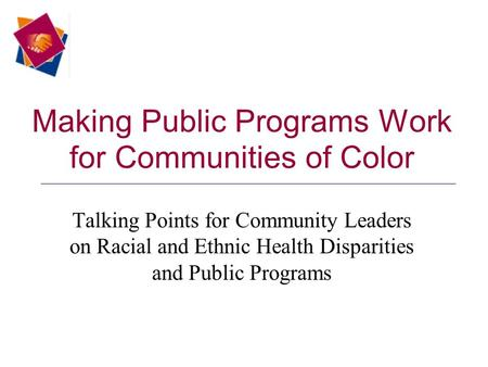 Making Public Programs Work for Communities of Color Talking Points for Community Leaders on Racial and Ethnic Health Disparities and Public Programs.