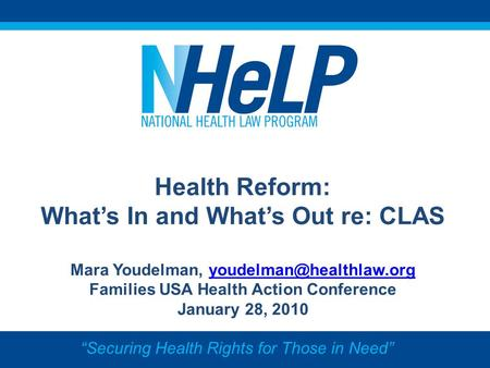 Health Reform: Whats In and Whats Out re: CLAS Mara Youdelman, Families USA Health Action Conference January.