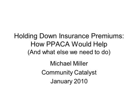 Holding Down Insurance Premiums: How PPACA Would Help (And what else we need to do) Michael Miller Community Catalyst January 2010.