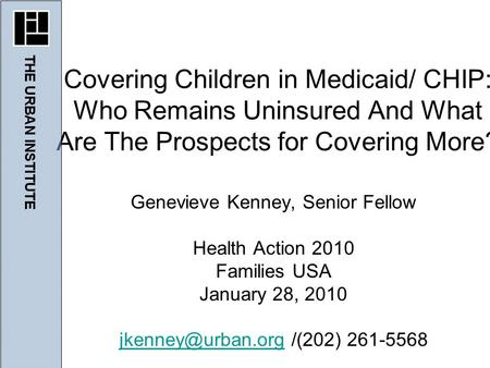 Genevieve Kenney, Senior Fellow Health Action 2010 Families USA January 28, 2010 /(202) 261-5568 Covering Children in.