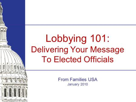 Lobbying 101: Delivering Your Message To Elected Officials From Families USA January 2010.