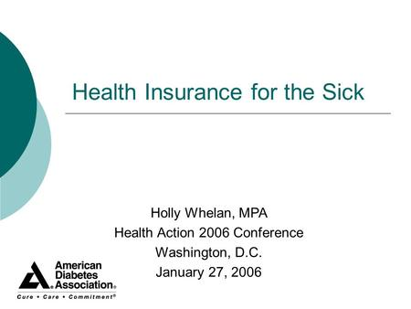 Health Insurance for the Sick Holly Whelan, MPA Health Action 2006 Conference Washington, D.C. January 27, 2006.