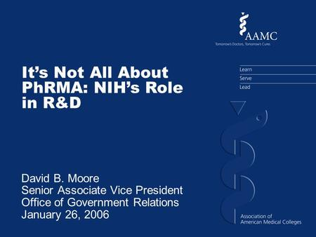 Its Not All About PhRMA: NIHs Role in R&D David B. Moore Senior Associate Vice President Office of Government Relations January 26, 2006.
