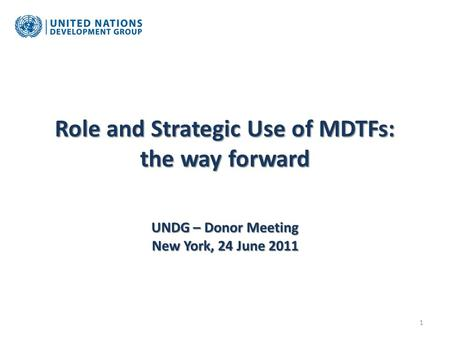 Role and Strategic Use of MDTFs: the way forward UNDG – Donor Meeting New York, 24 June 2011 1.