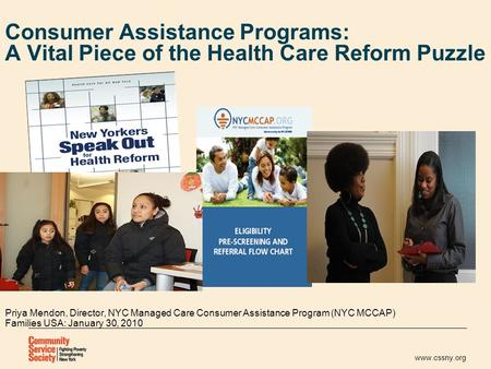 Www.cssny.org Consumer Assistance Programs: A Vital Piece of the Health Care Reform Puzzle Priya Mendon, Director, NYC Managed Care Consumer Assistance.