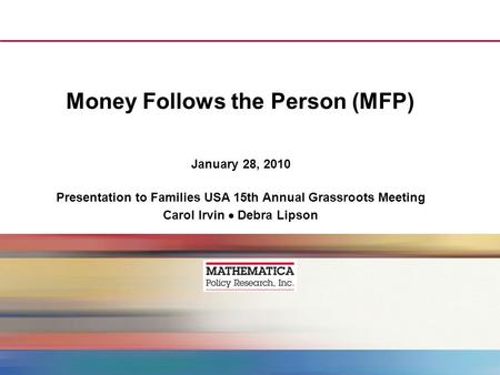 Money Follows the Person (MFP) January 28, 2010 Presentation to Families USA 15th Annual Grassroots Meeting Carol Irvin Debra Lipson.