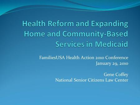FamiliesUSA Health Action 2010 Conference January 29, 2010 Gene Coffey National Senior Citizens Law Center.