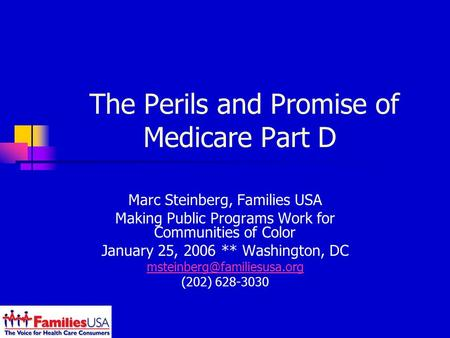 The Perils and Promise of Medicare Part D Marc Steinberg, Families USA Making Public Programs Work for Communities of Color January 25, 2006 ** Washington,