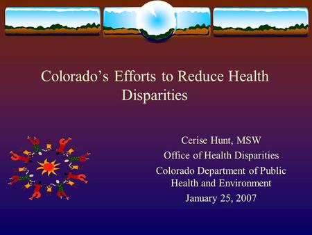 Colorados Efforts to Reduce Health Disparities Cerise Hunt, MSW Office of Health Disparities Colorado Department of Public Health and Environment January.
