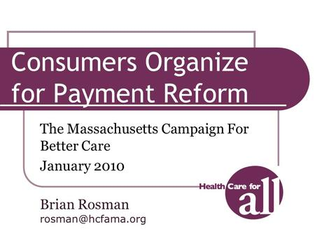 Consumers Organize for Payment Reform The Massachusetts Campaign For Better Care January 2010 Brian Rosman