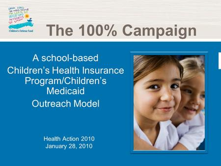 A school-based Childrens Health Insurance Program/Childrens Medicaid Outreach Model The 100% Campaign Health Action 2010 January 28, 2010.