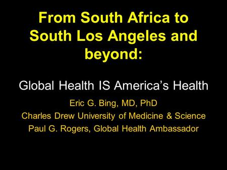 From South Africa to South Los Angeles and beyond: Global Health IS Americas Health Eric G. Bing, MD, PhD Charles Drew University of Medicine & Science.