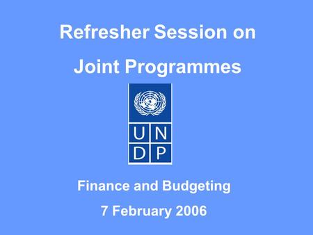 Refresher Session on Joint Programmes Finance and Budgeting 7 February 2006.