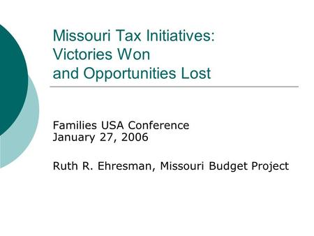 Missouri Tax Initiatives: Victories Won and Opportunities Lost Families USA Conference January 27, 2006 Ruth R. Ehresman, Missouri Budget Project.