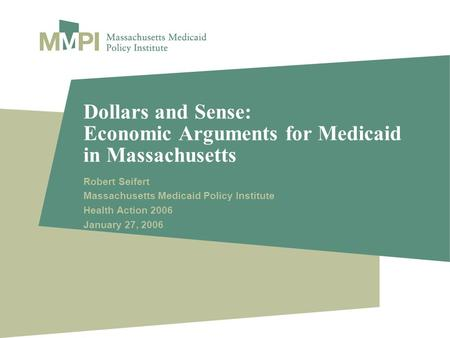 Dollars and Sense: Economic Arguments for Medicaid in Massachusetts Robert Seifert Massachusetts Medicaid Policy Institute Health Action 2006 January 27,
