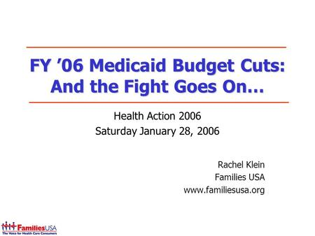 FY 06 Medicaid Budget Cuts: And the Fight Goes On… Health Action 2006 Saturday January 28, 2006 Rachel Klein Families USA www.familiesusa.org.