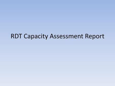 RDT Capacity Assessment Report. RDT Capacity Assessment Report (draft) Assessment recommended in the M&A System Implementation Plan (April 2009) Assessment.
