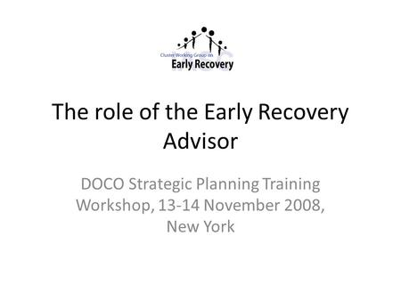The role of the Early Recovery Advisor DOCO Strategic Planning Training Workshop, 13-14 November 2008, New York.
