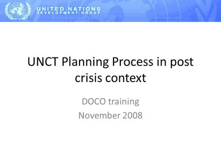 UNCT Planning Process in post crisis context DOCO training November 2008.