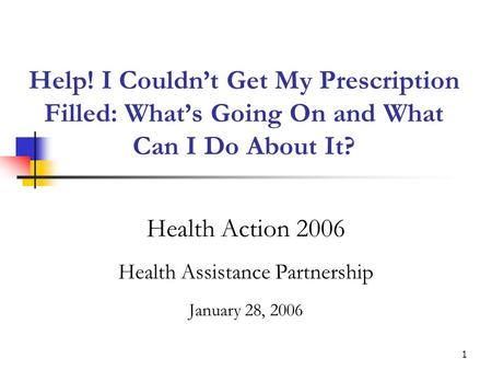 1 Help! I Couldnt Get My Prescription Filled: Whats Going On and What Can I Do About It? Health Action 2006 Health Assistance Partnership January 28, 2006.