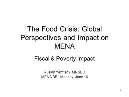 1 The Food Crisis: Global Perspectives and Impact on MENA Fiscal & Poverty Impact Ruslan Yemtsov, MNSED MENA BBL Monday, June 16.